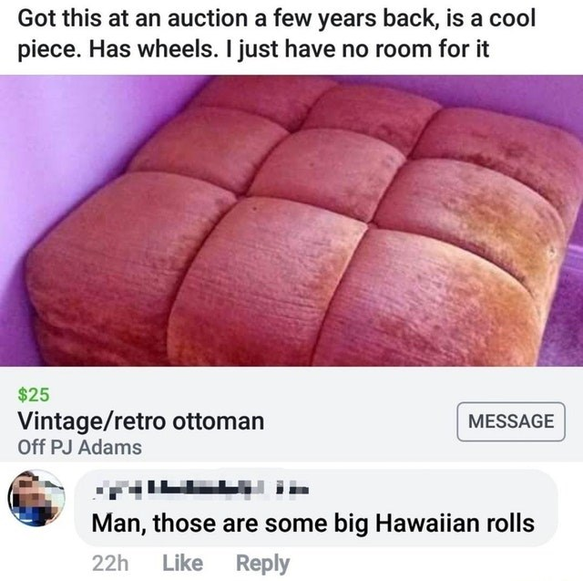 Cuisine - Got this at an auction a few years back, is a cool piece. Has wheels. I just have no room for it $25 Vintage/retro ottoman Off PJ Adams MESSAGE TIILE Man, those are some big Hawaiian rolls Like Reply 22h