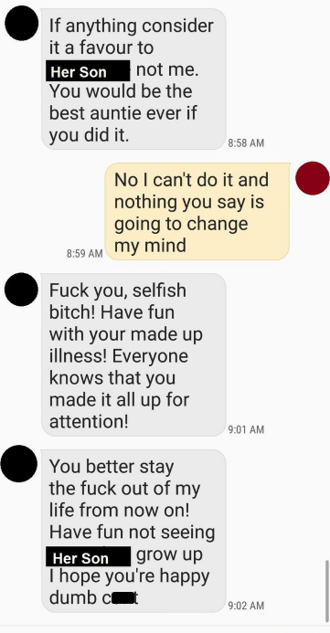 Text - If anything consider it a favour to Her Son You would be the best auntie ever if not me. you did it. 8:58 AM No I can't do it and nothing you say is going to change my mind 8:59 AM Fuck you, selfish bitch! Have fun with your made up illness! Everyone knows that you made it all up for attention! 9:01 AM You better stay the fuck out of my life from now on! Have fun not seeing Her Son Thope you're happy dumb c grow up 9:02 AM