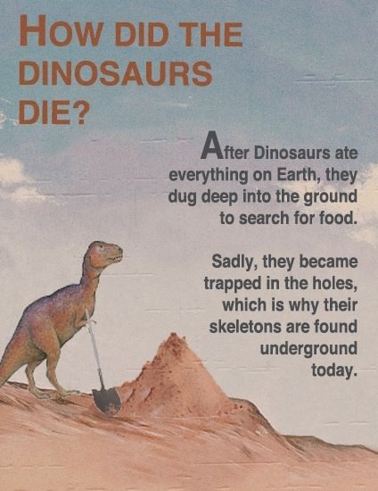 Dinosaur - How DID THE DINOSAURS DIE? fter Dinosaurs ate everything on Earth, they dug deep into the ground to search for food. Sadly, they became trapped in the holes, which is why their skeletons are found underground today.
