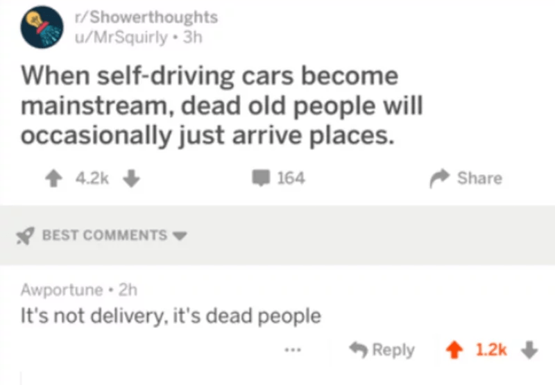 Text - r/Showerthoughts u/MrSquirly 3h When self-driving cars become mainstream, dead old people will occasionally just arrive places. 164 4.2k Share BEST COMMENTS Awportune 2h It's not delivery, it's dead people t1.2k Reply