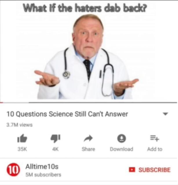 Text - What if the haters dab back? 10 Questions Science Still Can't Answer 3.7M views Download 35K Share Add to 4K 10 Alltime10s 5M subscribers SUBSCRIBE