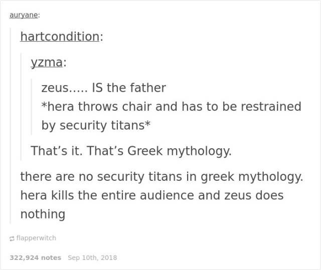 Text - auryane: hartcondition: yzma: zeus.... IS the father *hera throws chair and has to be restrained by security titans* That's it. That's Greek mythology. are no security titans in greek mythology. hera kills the entire audience and zeus does nothing flapperwitch 322,924 notes Sep 10th, 2018
