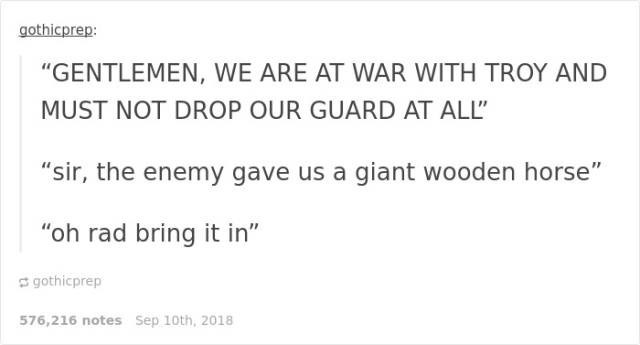 "Text - gothicprep: ""GENTLEMEN, WE ARE AT WAR WITH TROY AND MUST NOT DROP OUR GUARD AT ALL"" ""sir, the enemy gave us a giant wooden horse"" ""oh rad bring it in"" gothicprep 576,216 notes Sep 10th, 2018"