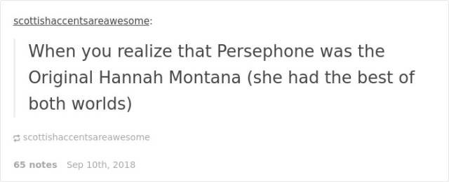 Text - scottishaccentsareawesome: When you realize that Persephone was the Original Hannah Montana (she had the best of both worlds) scottishaccentsareawesome 65 notes Sep 10th, 2018