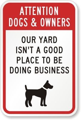 Dog - ATTENTION DOGS&OWNERS OUR YARD ISN'T A GOOD PLACE TO BE DOING BUSINESS