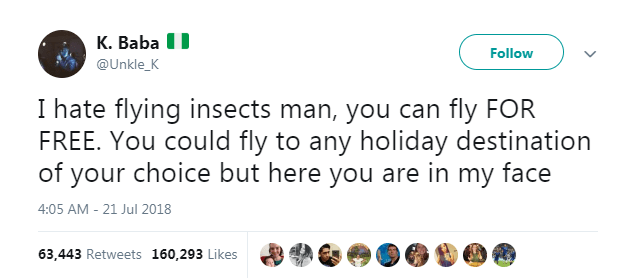 Text - K. Baba Follow @Unkle_K I hate flying insects man, you can fly FOR FREE. You could fly to any holiday destination of your choice but here you are in my face 4:05 AM-21 Jul 2018 63,443 Retweets 160,293 Likes