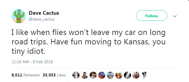 Text - Dave Cactus Follow @dave_cactus I like when flies won't leave my car on long road trips. Have fun moving to Kansas, you tiny idiot. 11:16 AM - 8 Feb 2018 8,011 Retweets 35,053 Likes