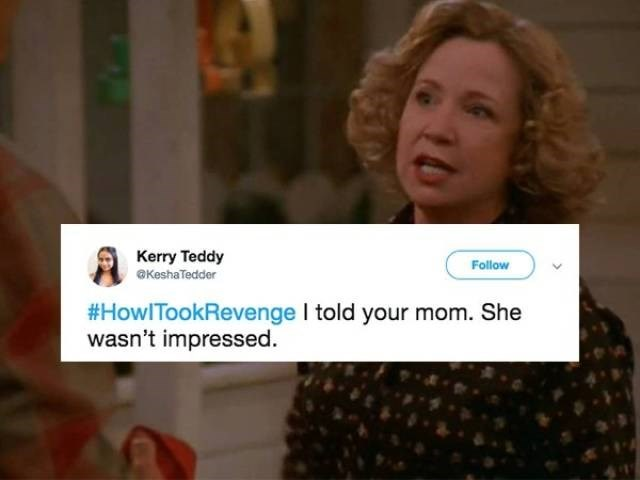 Text - Kerry Teddy Follow OKeshaTedder #HowITookRevenge I told your mom. She wasn't impressed.