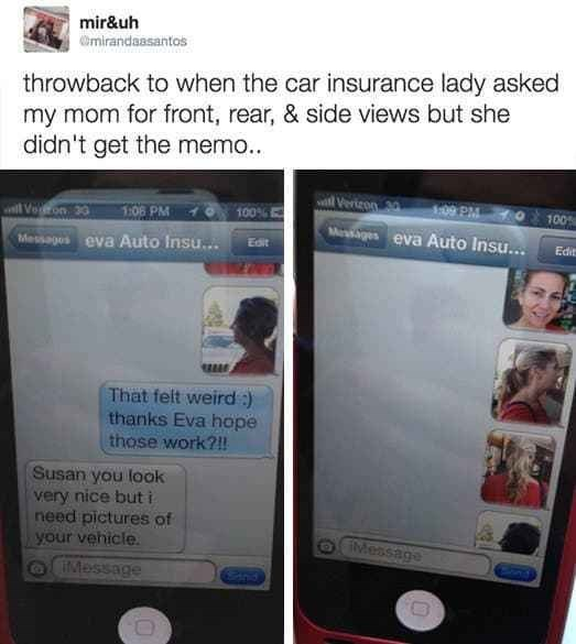 Ipod - mir&uh Omirandaasantos throwback to when the car insurance lady asked my mom for front, rear, & side views but she didn't get the memo.. lVerizon 20 1:09 PM will Voon 30 1:06 PM 100% 100 Msiges eva Auto Insu... Messages eva Auto Insu.. Edit Edit That felt weird :) thanks Eva hope those work?!! Susan you look very nice but i need pictures of your vehicle. OIMessage IMessage Gns