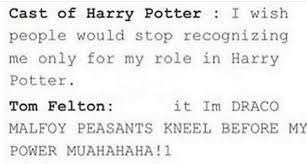 memes - Text - Cast of Harry Potter I wish people would stop recognizing me only for my role in Harry Potter Tom Felton: it Im DRACO MALFOY PEASANTS KNEEL BEFORE MY POWER MUAHAHAHA!1