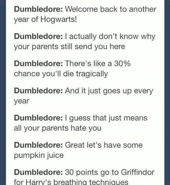 memes - Text - Dumbledore: Welcome back to another year of Hogwarts! Dumbledore: I actually don't know why your parents still send you here Dumbledore: There's like a 30% chance you'll die tragically Dumbledore: And it just goes up every year Dumbledore: I guess that just means all your parents hate you Dumbledore: Great let's have some pumpkin juice Dumbledore: 30 points go to Griffindor for Harry's breathing techniques