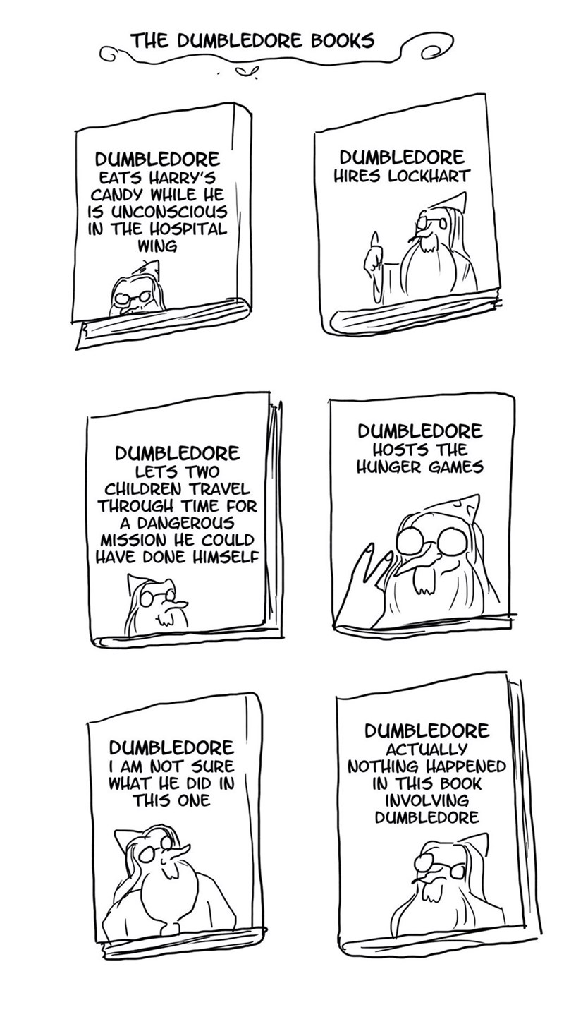 memes - Text - THE DUMBLEDORE BOOKS DUMBLEDORE HIRES LOCKHART DUMBLEDORE EATS HARRY'5 CANDY WHILE HE 15 UNCONSCIOUS IN THE HOSPITAL WING DUMBLEDORE HOSTS THE HUNGER GAMES DUMBLEDORE LETS TWO CHILDREN TRAVEL THROUGH TIME FOR A DANGEROUS MISSION HE COULD HAVE DONE HIMSELF DUMBLEDORE ACTUALLY NOTHING HAPPENED IN THIS BOOK INVOLVING DUMBLEDORE DUMBLEDORE I AM NOT SURE WHAT HE DID IN THIS ONE
