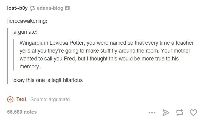 memes - Text - lost--b0y edens-blog fierceawakening: argumate: Wingardium Leviosa Potter, you were named so that every time a teacher yells at you they're going to make stuff fly around the room. Your mother wanted to call you Fred, but I thought this would be more true to his memory. okay this one is legit hilarious Text Source: argumate 6,580 notes