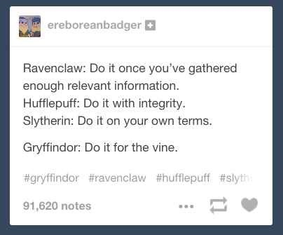 memes - Text - ereboreanbadger Ravenclaw: Do it once you've gathered enough relevant information Hufflepuff: Do it with integrity. Slytherin: Do it on your own terms Gryffindor: Do it for the vine. #gryffindor #ravenclaw #hufflepuff #slyth 91,620 notes