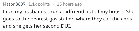 Text - Mason3637 1.1k points 15 hours ago I ran my husbands drunk girlfriend out of my house. She goes to the nearest gas station where they call the cops and she gets her second DUI