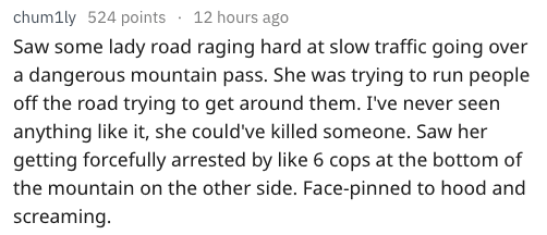 Text - 12 hours ago chum1ly 524 points Saw some lady road raging hard at slow traffic going over a dangerous mountain pass. She was trying to run people off the road trying to get around them. I've never seen anything like it, she could've killed someone. Saw her getting forcefully arrested by like 6 cops at the bottom of the mountain on the other side. Face-pinned to hood and screaming.