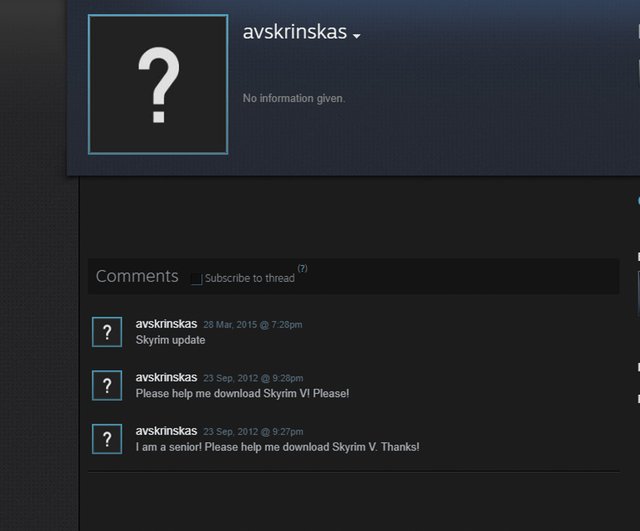 Text - avskrinskas ? No information given. (?) CommentsSubscribe to thread avskrinskas 28 Mar, 2015@ 7:28pm Skyrim update avskrinskas 23 Sep, 2012@ 9:28pm ? Please help me download Skyrim VI! Please! avskrinskas 23 Sep, 2012 @9:27pm ? I am a senior! Please help me down lo ad Skyrim V. Thanks!