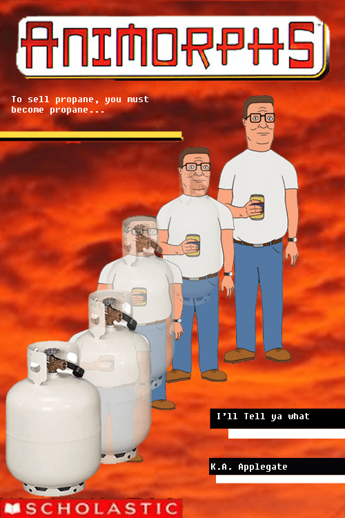 Advertising - ANIMORPHS To sell propane, you must become propane . . . I'11 Tel1 ya what K.A. Applegate SCHOLASTIC