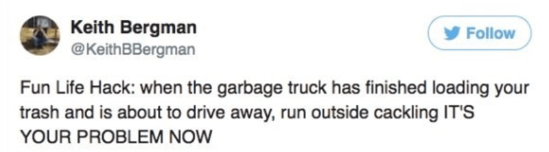 Text - Keith Bergman @KeithBBergman Follow Fun Life Hack: when the garbage truck has finished loading your trash and is about to drive away, run outside cackling IT'S YOUR PROBLEM NOW