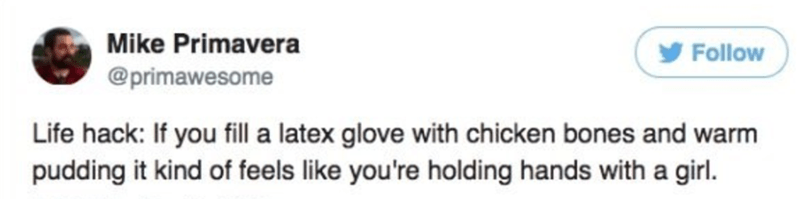 Text - Mike Primavera Follow @primawesome Life hack: If you fill a latex glove with chicken bones and warm pudding it kind of feels like you're holding hands with a girl.