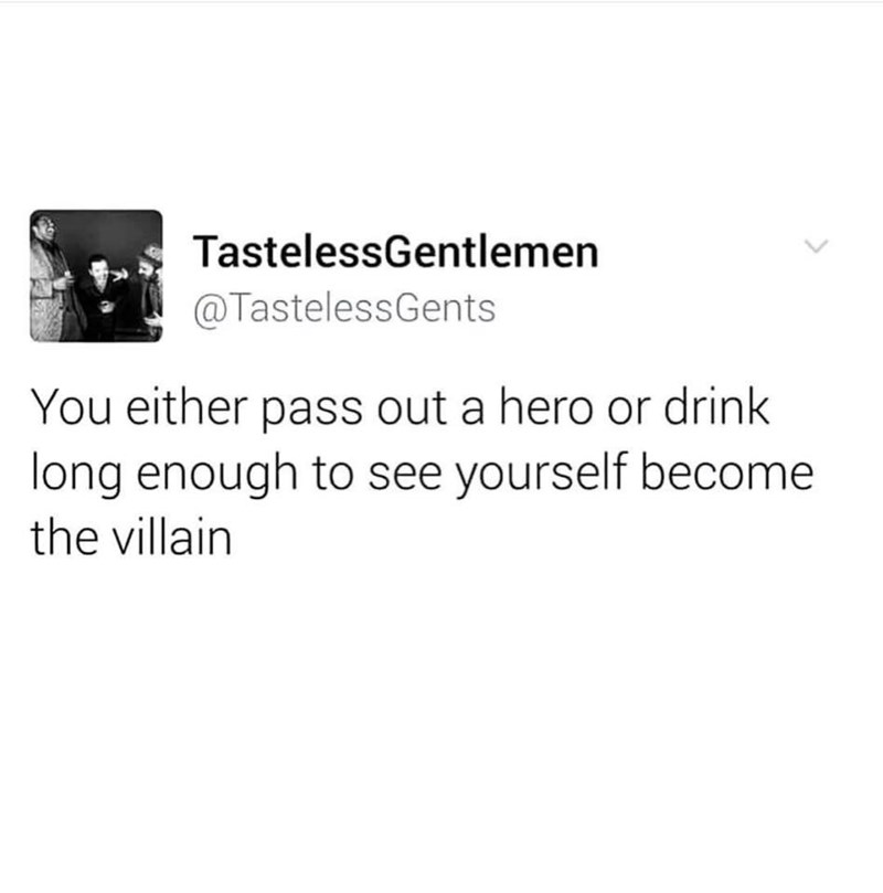 Text - TastelessGentlemen @TastelessGents You either pass out a hero or drink long enough to see yourself become the villain >