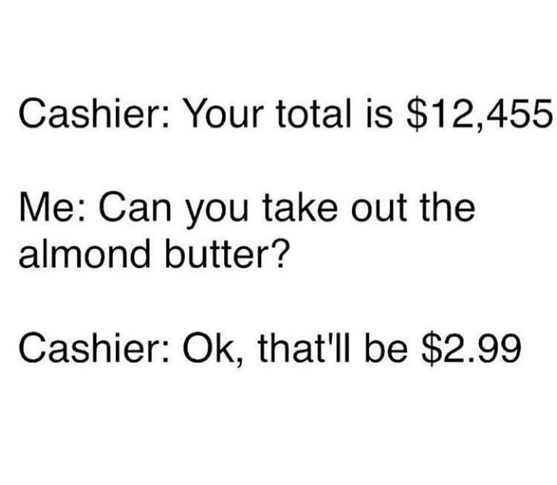 Text - Cashier: Your total is $12,455 Me: Can you take out the almond butter? Cashier: Ok, that'll be $2.99