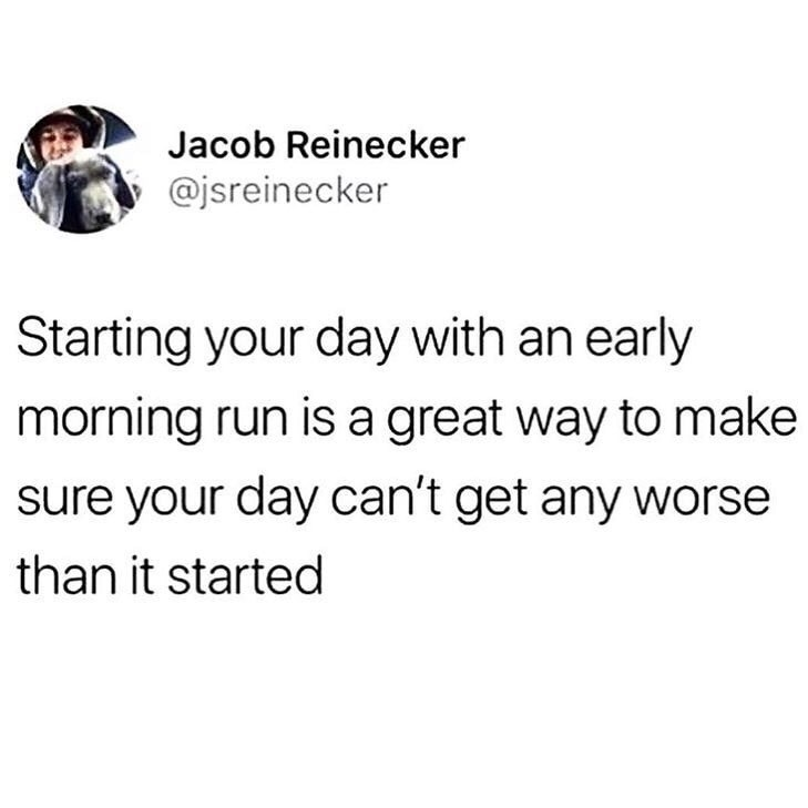 Text - Jacob Reinecker @jsreinecker Starting your day with an early morning run is a great way to make sure your day can't get any worse than it started