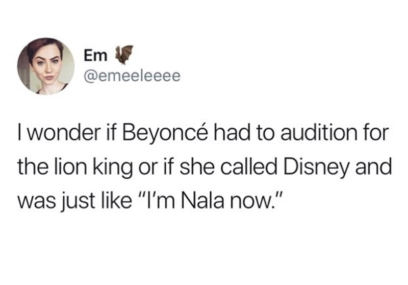 """Text - Em @emeeleeee I wonder if Beyoncé had to audition for the lion king or if she called Disney and was just like """"I'm Nala now."""""""