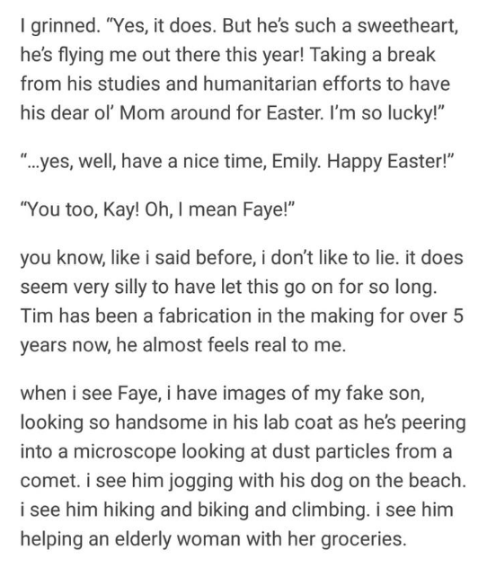 """Text - I grinned. """"Yes, it does. But he's such a sweetheart, he's flying me out there this year! Taking a break from his studies and humanitarian efforts to have his dear ol' Mom around for Easter. I'm so lucky!"""" """"...yes, well, have a nice time, Emily. Happy Easter!"""" """"You too, Kay! Oh, I mean Faye!"""" you know, like i said before, i don't like to lie. it does seem very silly to have let this go on for so long. Tim has been a fabrication in the making for over 5 years now, he almost feels real to m"""