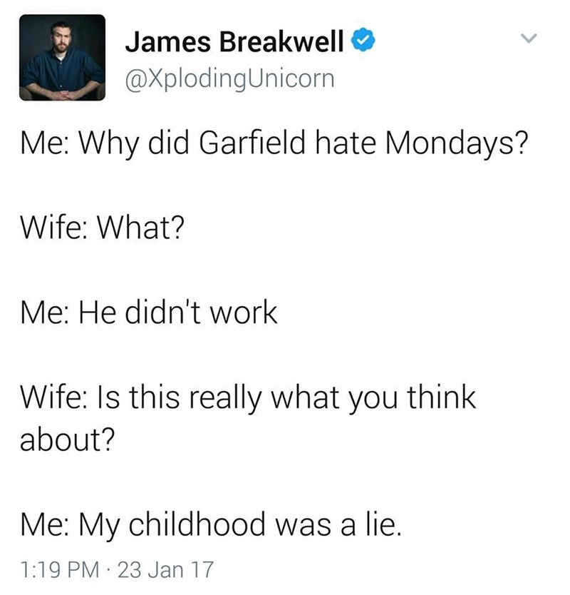work meme - Text - James Breakwell @XplodingUnicorn Me: Why did Garfield hate Mondays? Wife: What? Me: He didn't work Wife: Is this really what you think about? Me: My childhood was a lie. 1:19 PM 23 Jan 17
