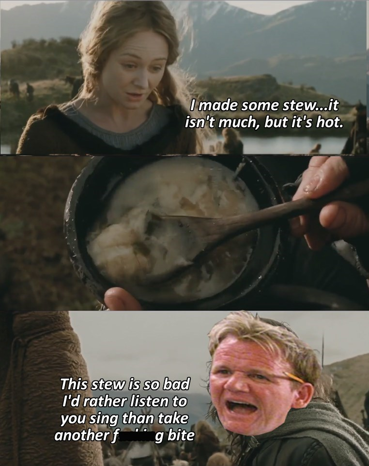 work meme - Photo caption - Imade some stew..it isn't much, but it's hot. This stew is so bad I'd rather listen to you sing than take another f g bite
