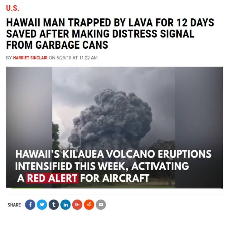 Text - U.S. HAWAII MAN TRAPPED BY LAVA FOR 12 DAYS SAVED AFTER MAKING DISTRESS SIGNAL FROM GARBAGE CANS BY HARRIET SINCLAIR ON 5/29/18 AT 11:22 AM HAWAII'S KILAUEA VOLCANO ERUPTIONS INTENSIFIED THIS WEEK, ACTIVATING A RED ALERT FOR AIRCRAFT f tinG ீ SHARE 45