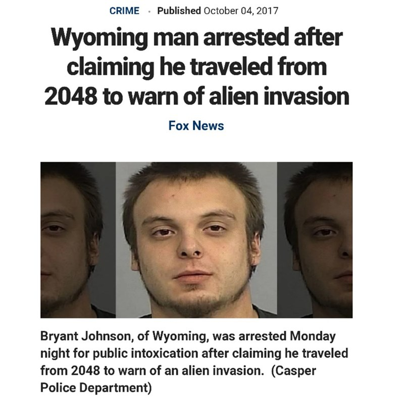 Face - Published October 04, 2017 CRIME Wyoming man arrested after claiming he traveled from 2048 to warn of alien invasion Fox News Bryant Johnson, of Wyoming, night for public intoxication after claiming he traveled from 2048 to warn of an alien invasion. (Casper Police Department) was arrested Monday