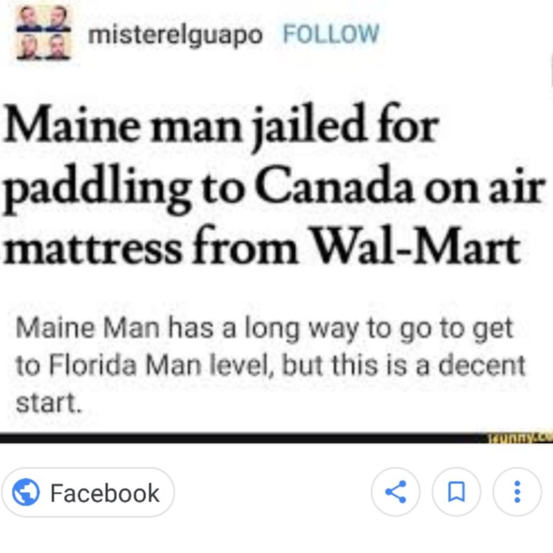 Text - misterelguapo FOLLOW Maine man jailed for paddling to Canada on air mattress from Wal-Mart Maine Man has a long way to go to get to Florida Man level, but this is a decent start runny Facebook V