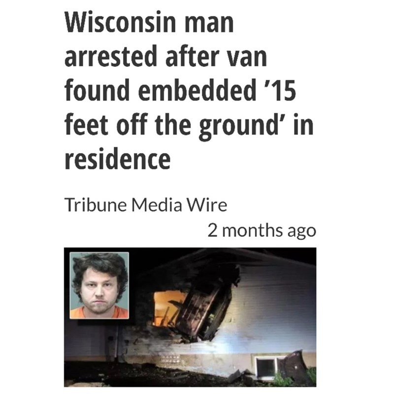 Text - Wisconsin man arrested after van found embedded '15 feet off the ground' in residence Tribune Media Wire 2 months ago