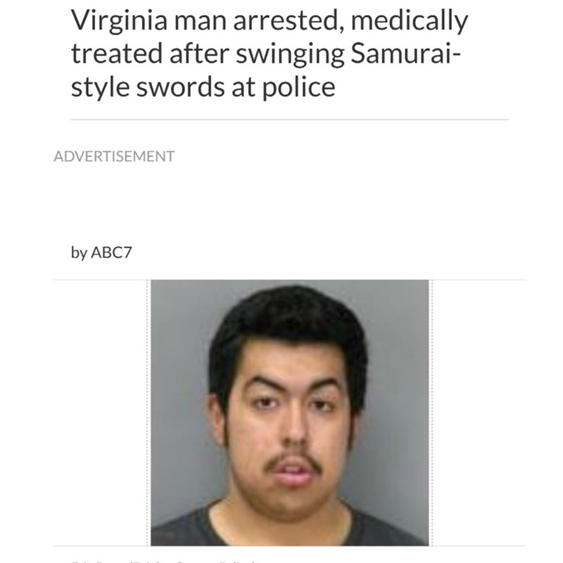 Face - Virginia man arrested, medically treated after swinging Samurai- style swords at police ADVERTISEMENT by ABC7