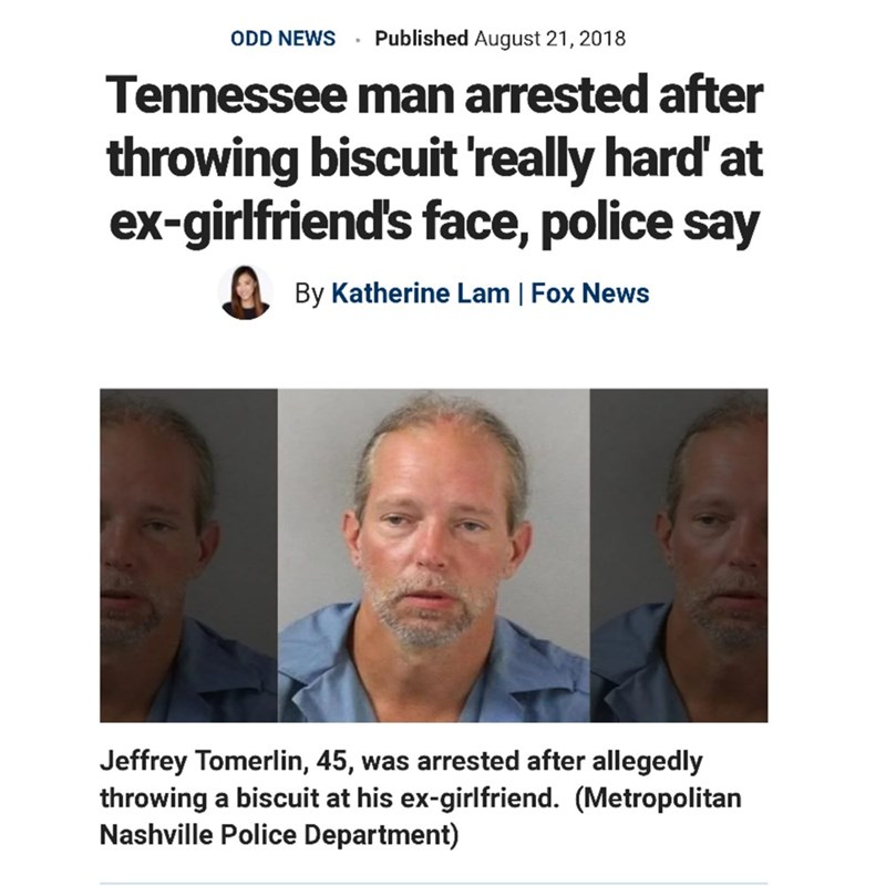 Face - Published August 21, 2018 ODD NEWS Tennessee man arrested after throwing biscuit 'really hard' at ex-girlfriend's face, police say By Katherine Lam | Fox News Jeffrey Tomerlin, 45, throwing a biscuit at his ex-girlfriend. (Metropolitan Nashville Police Department) was arrested after allegedly