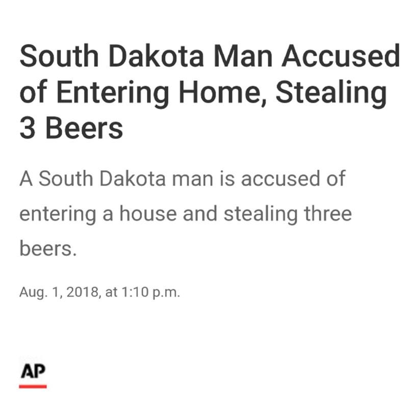Text - South Dakota Man Accused of Entering Home, Stealing З Вeers A South Dakota man is accused of entering a house and stealing three beers. Aug. 1, 2018, at 1:10 p.m. AP
