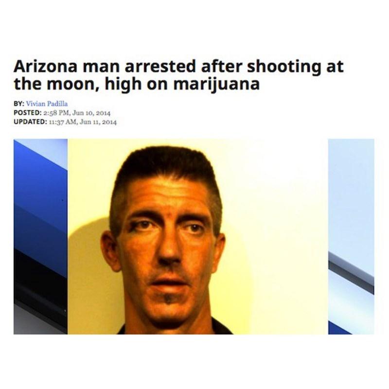 Face - Arizona man arrested after shooting at the moon, high on marijuana BY: Vivian Padilla POSTED: 2:58 PM, Jun 10, 2014 UPDATED: 11:37 AM, Jun 11, 2014