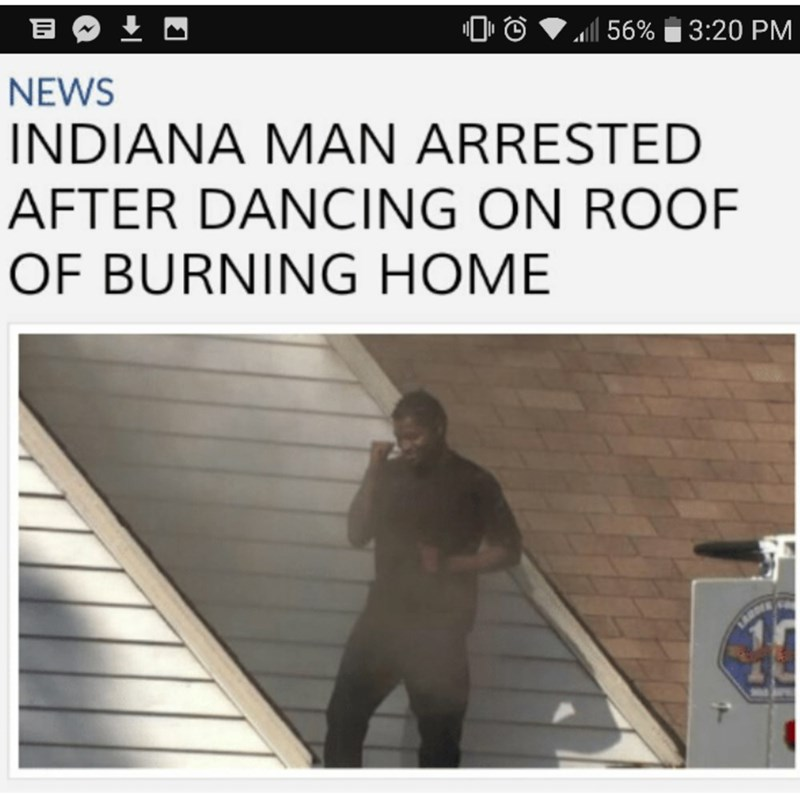 Text - 156% 3:20 PM NEWS INDIANA MAN ARRESTED AFTER DANCING ON ROOF OF BURNING HOME LARD