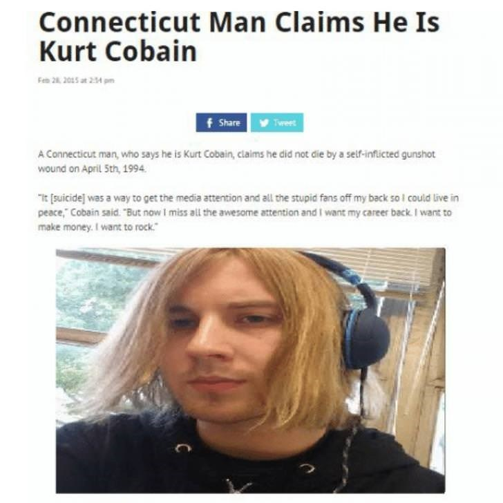 """Face - Connecticut Man Claims He Is Kurt Cobain Feb 28 2015 at 2:34 pm f Share Tweet A Connecticut man, who says he is Kurt Cobain, claims he did not die by a self-inflicted gunshot wound on April 5th, 1994 """"it suicide] was a way to get the media attention and all the stupid fans off my back sol could live in peace, Cobain said. But now I miss all the awesome attention and I want my career back. I want to make money. I want to rock"""