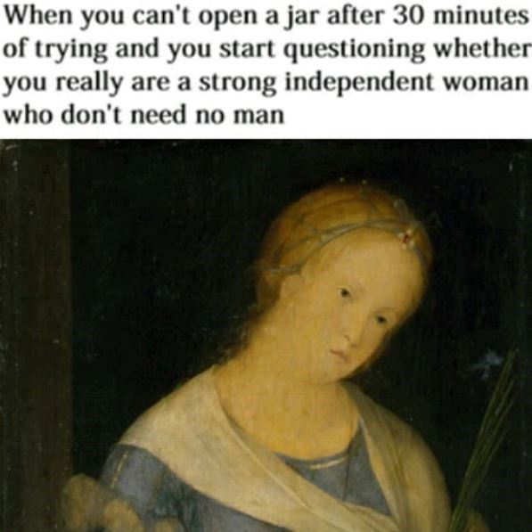 """Caption that reads, """"When you can't open a jar after 30 minutes of trying and you start questioning whether you really are a strong independent woman who don't need no man"""""""