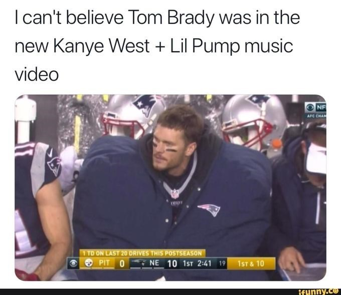 Text - I can't believe Tom Brady was in the new Kanye West Lil Pump music video NF AFC CHA RIO 1 TD ON LAST 20 DRIVES THIS POSTSEASON PIT 0 NE 10 1ST 2:41 19 1ST&10 ifunny.co