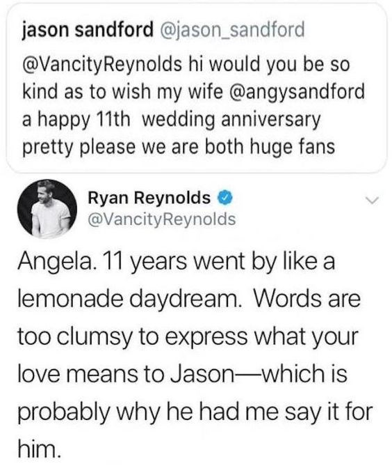 Text - jason sandford @jason_sandford @VancityReynolds hi would you be so kind as to wish my wife @angysandford a happy 11th wedding anniversary pretty please we are both huge fans Ryan Reynolds @VancityReynolds Angela. 11 years went by like a lemonade daydream. Words are too clumsy to express what your love means to Jason-which is probably why he had me say it for him.