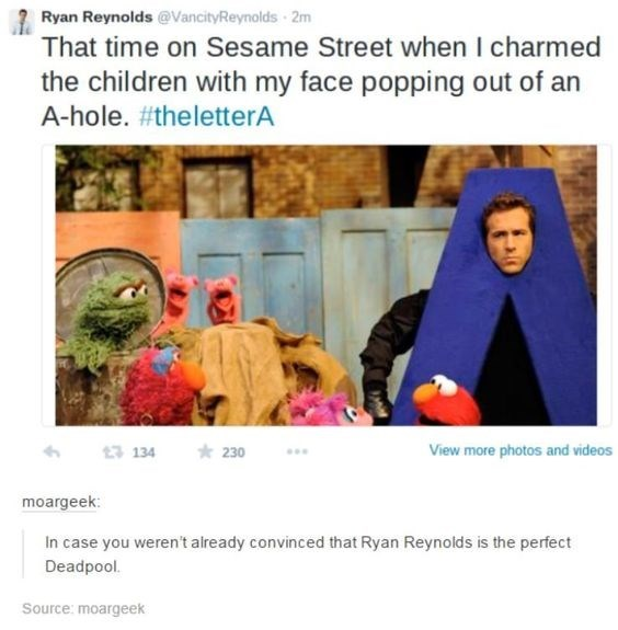 Text - Ryan Reynolds @VancityReynolds 2m That time on Sesame Street when I charmed the children with my face popping out of an A-hole. #theletterA 230 View more photos and videos 13 134 moargeek: In case you weren't already convinced that Ryan Reynolds is the perfect Deadpool. Source: moargeek