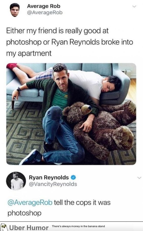 Text - Average Rob @AverageRob Either my friend is really good at photoshop or Ryan Reynolds broke into my apartment Ryan Reynolds @VancityReynolds @AverageRob tell the cops it was photoshop Uber Humor There's always money in the banana stand