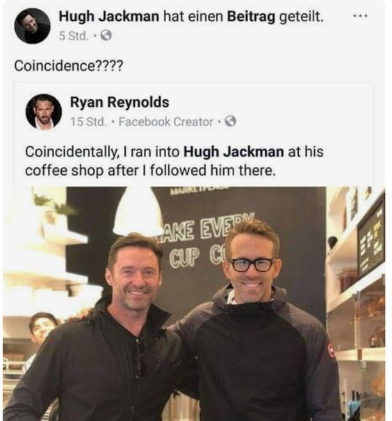 Team - Hugh Jackman hat einen Beitrag geteilt. 5 Std. . Coincidence???? Ryan Reynolds 15 Std. Facebook Creator Coincidentally, I ran into Hugh Jackman at his coffee shop after I followed him there. MAR AKE EVER CUP C