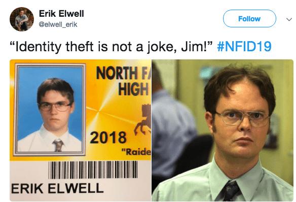 """Text - Erik Elwell Follow @elwell_erik """"Identity theft is not a joke, Jim!"""" #NFID19 NORTH F HIGH 2018 """"Raide ERIK ELWELL"""