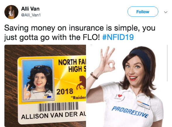 "Product - Alli Van Follow @Alli_Van1 Saving money on insurance is simple, you just gotta go with the FLO! #NFID19 NORTH FAI HIGH S 2018 ""Raider PROGRESSIVE ALLISON VAN DER A"