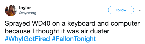 Text - taylor @tayemorg Follow Sprayed WD40 on a keyboard and computer because I thought it was air duster #WhylGotFired #FallonTonight